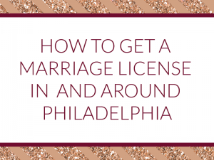 How to get a marriage license in and around Philadelphia - county instructions for Pennsylvania, rules for New Jersey